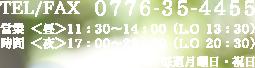 TEL/FAX0776-35-4455営業時間昼11:30~14:00(L.O 13:30)夜17:00~22:00(L.O 20:30)